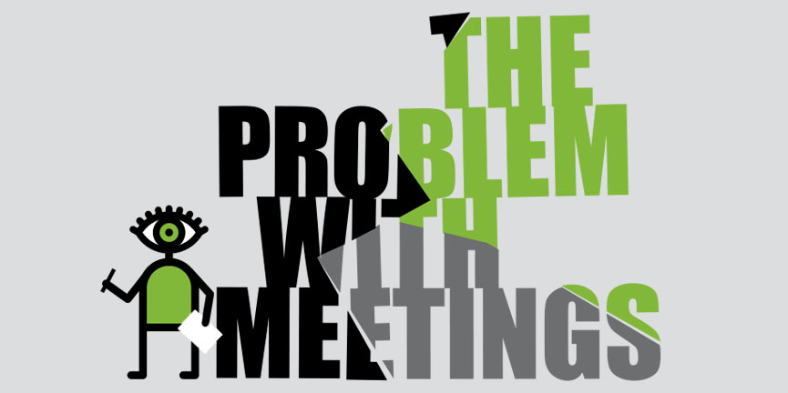The Problem with Meetings… and the solution